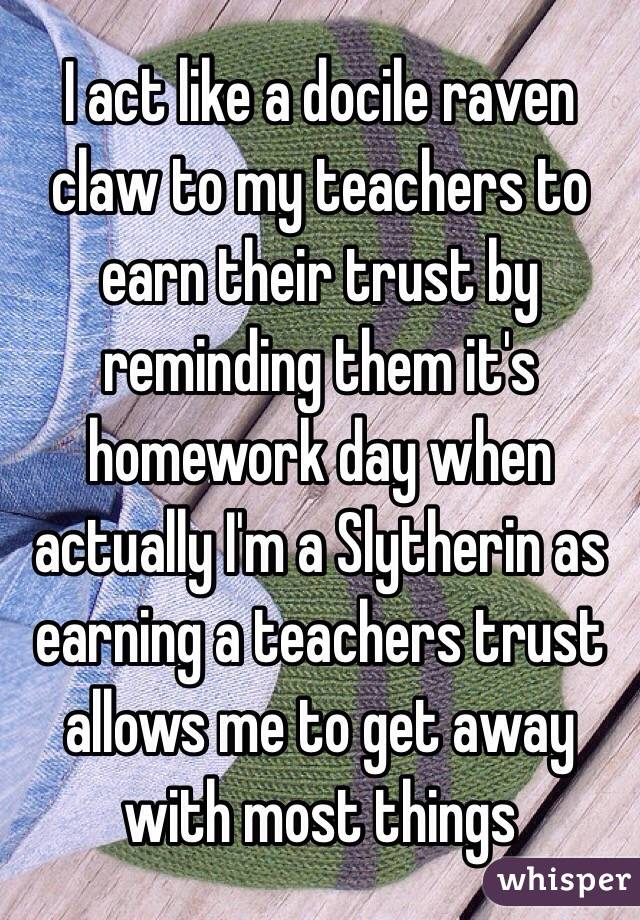 I act like a docile raven claw to my teachers to earn their trust by reminding them it's homework day when actually I'm a Slytherin as earning a teachers trust allows me to get away with most things