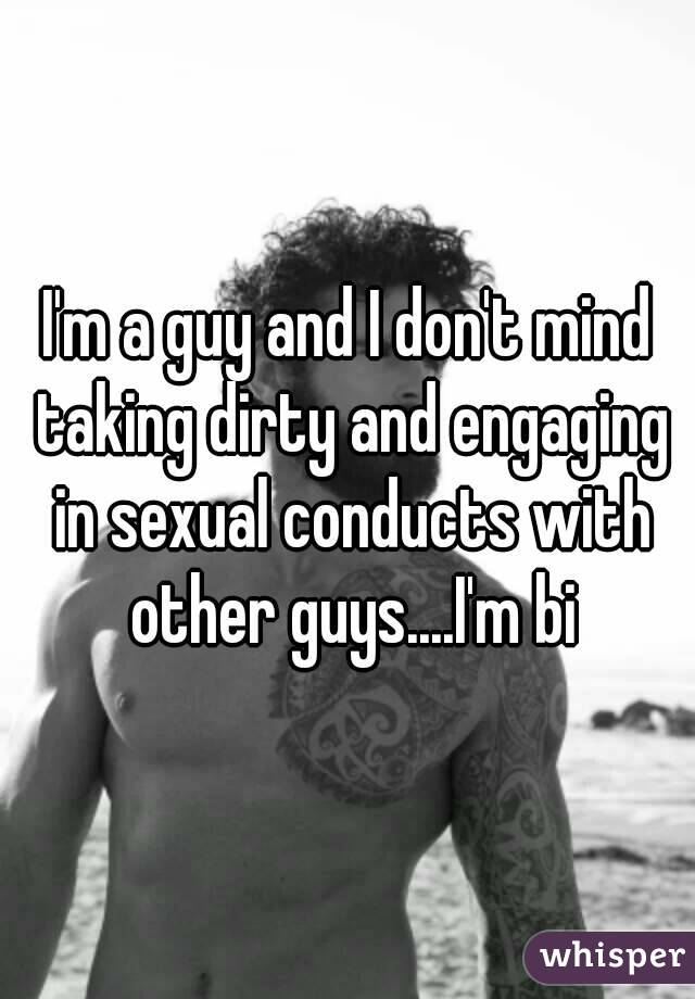I'm a guy and I don't mind taking dirty and engaging in sexual conducts with other guys....I'm bi