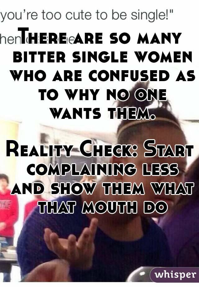 There are so many bitter single women who are confused as to why no one wants them.  Reality Check: Start complaining less and show them what that mouth do