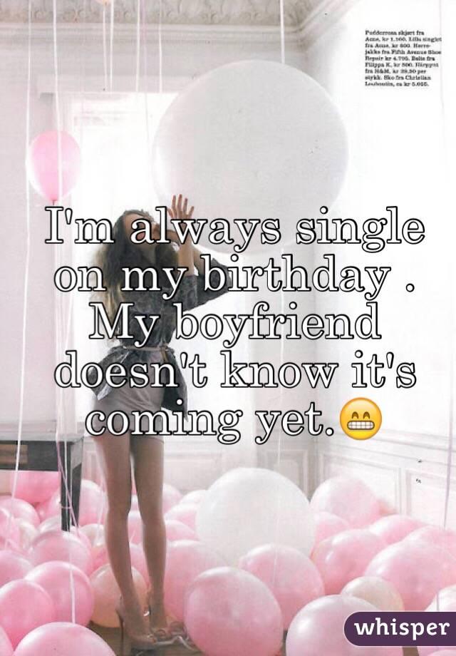 I'm always single on my birthday . My boyfriend doesn't know it's coming yet.😁