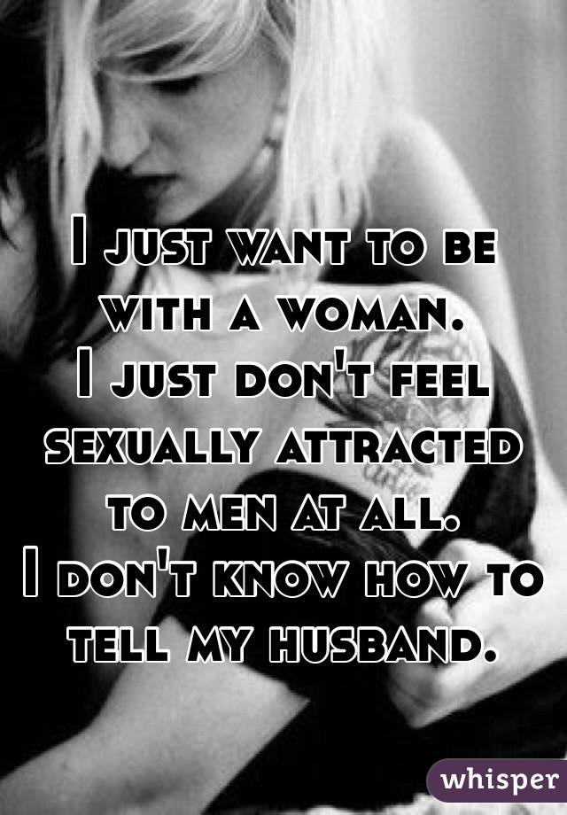 I just want to be with a woman.  I just don't feel sexually attracted to men at all. I don't know how to tell my husband.
