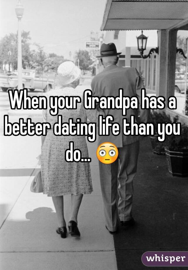 When your Grandpa has a better dating life than you do... 😳
