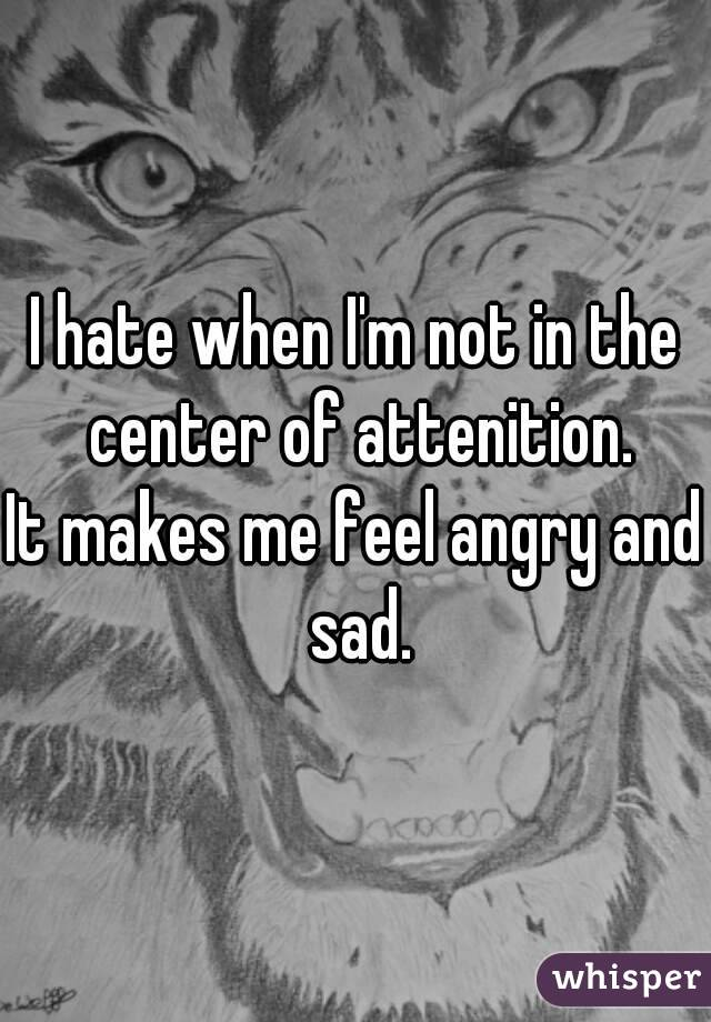 I hate when I'm not in the center of attenition. It makes me feel angry and sad.