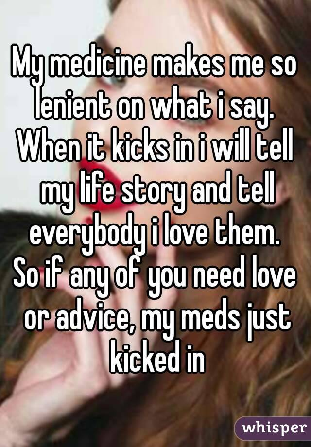 My medicine makes me so lenient on what i say.  When it kicks in i will tell my life story and tell everybody i love them.  So if any of you need love or advice, my meds just kicked in