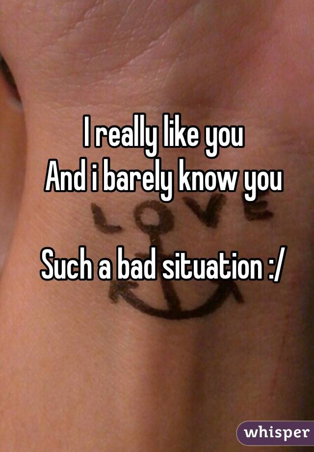 I really like you And i barely know you  Such a bad situation :/