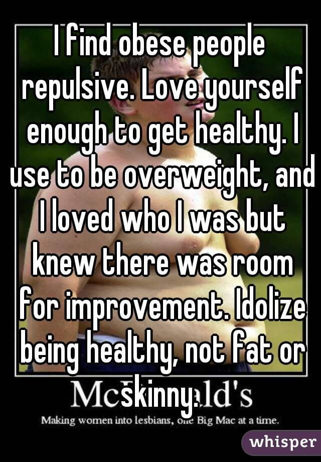 I find obese people repulsive. Love yourself enough to get healthy. I use to be overweight, and I loved who I was but knew there was room for improvement. Idolize being healthy, not fat or skinny.