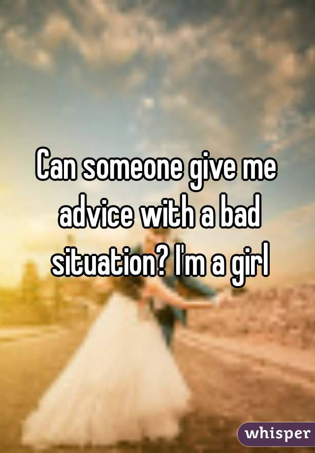 Can someone give me advice with a bad situation? I'm a girl