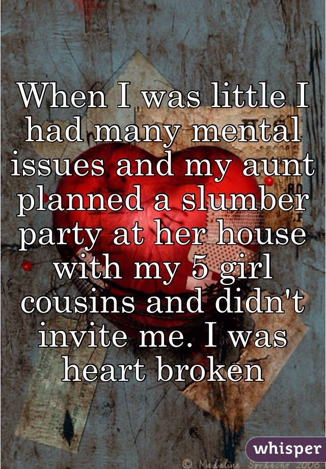 When I was little I had many mental issues and my aunt planned a slumber party at her house with my 5 girl cousins and didn't invite me. I was heart broken