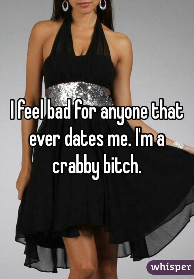 I feel bad for anyone that ever dates me. I'm a crabby bitch.