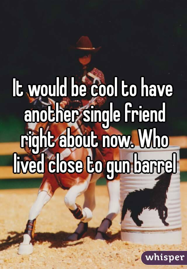 It would be cool to have another single friend right about now. Who lived close to gun barrel