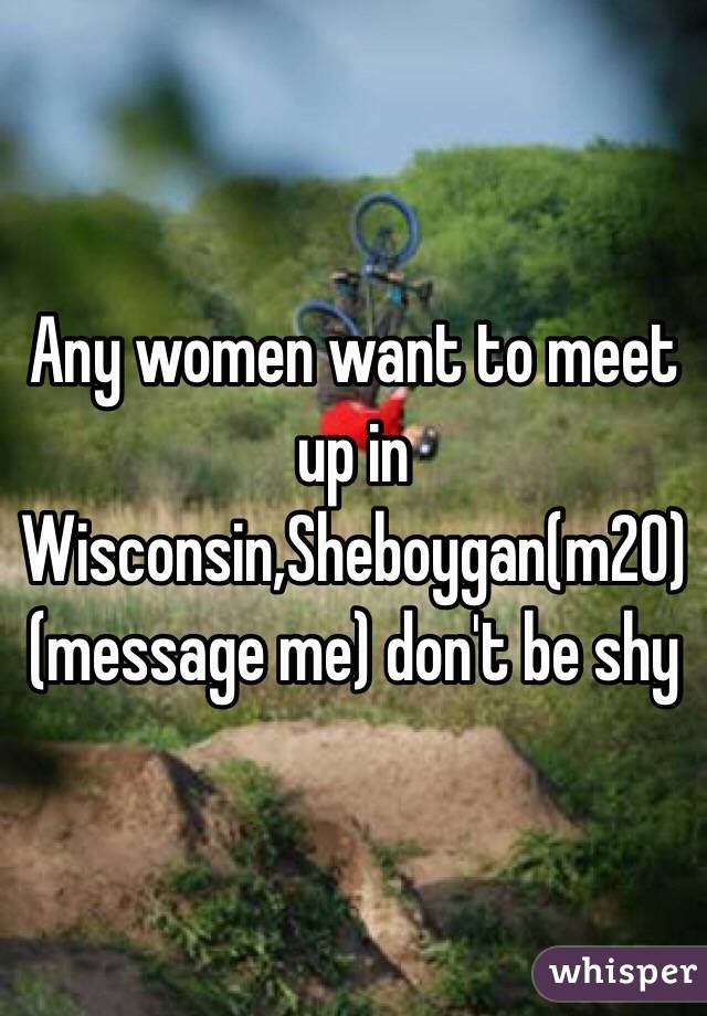 Any women want to meet up in Wisconsin,Sheboygan(m20) (message me) don't be shy