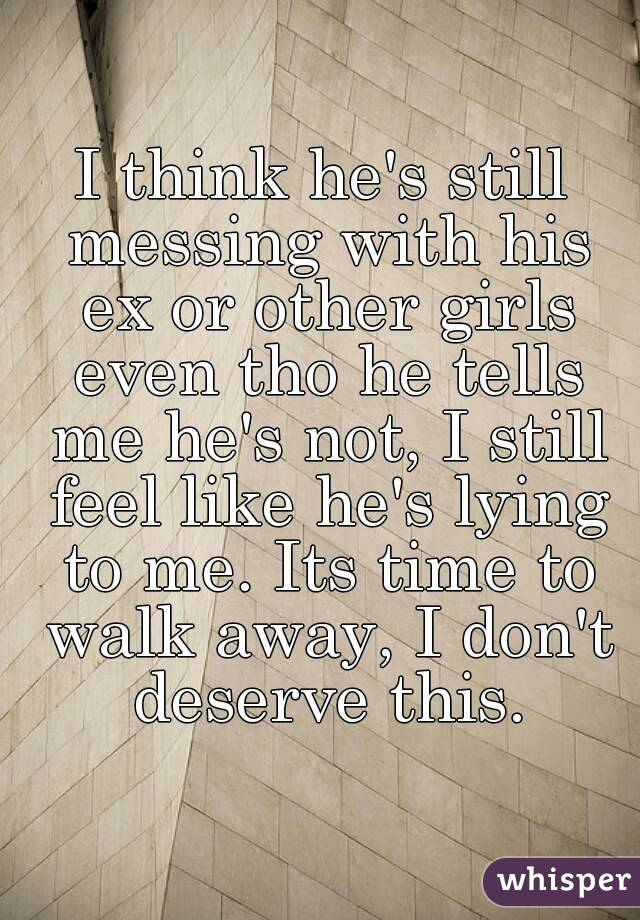 I think he's still messing with his ex or other girls even tho he tells me he's not, I still feel like he's lying to me. Its time to walk away, I don't deserve this.
