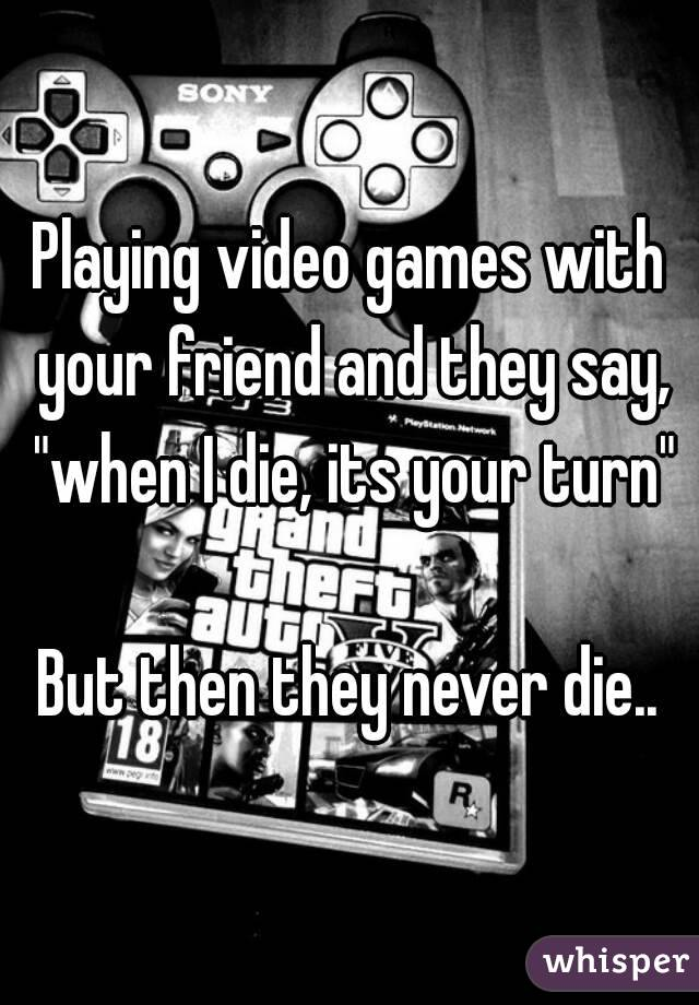 "Playing video games with your friend and they say, ""when I die, its your turn""  But then they never die.."