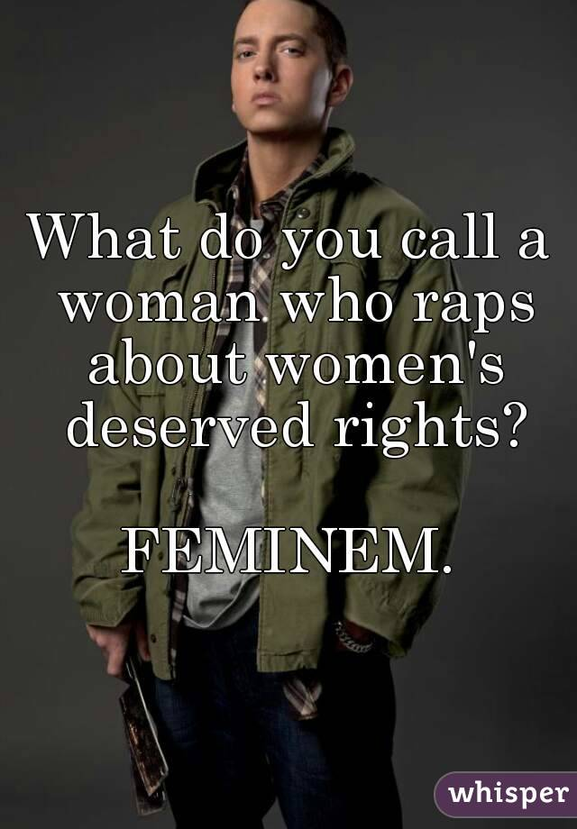 What do you call a woman who raps about women's deserved rights?  FEMINEM.