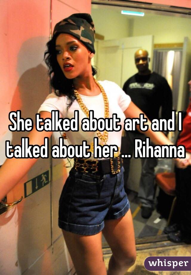 She talked about art and I talked about her ... Rihanna