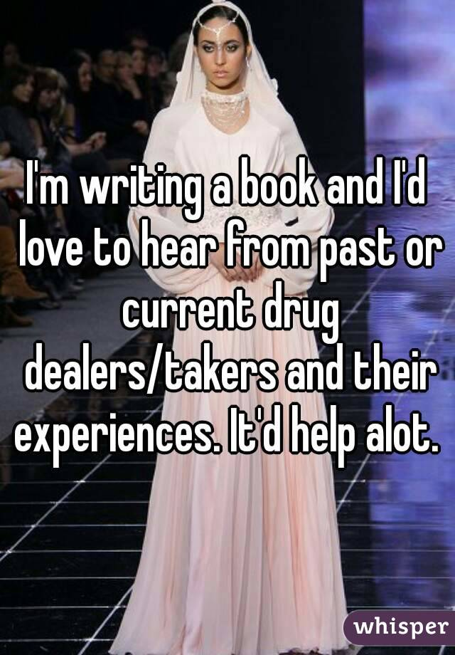 I'm writing a book and I'd love to hear from past or current drug dealers/takers and their experiences. It'd help alot.