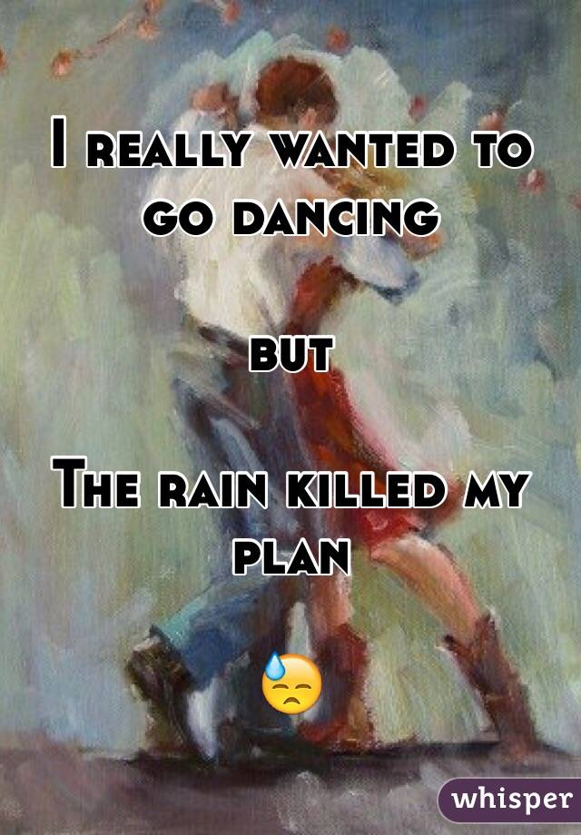 I really wanted to go dancing  but   The rain killed my plan   😓