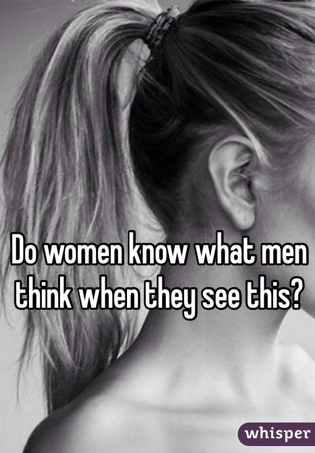 Do women know what men think when they see this?