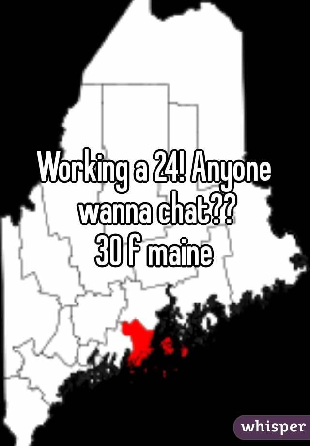 Working a 24! Anyone wanna chat?? 30 f maine