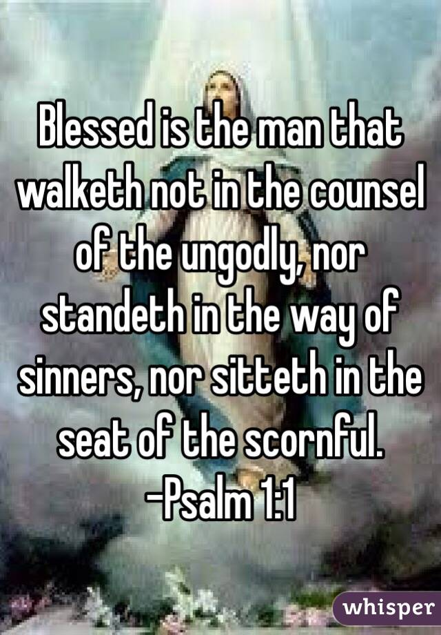Blessed is the man that walketh not in the counsel of the ungodly, nor standeth in the way of sinners, nor sitteth in the seat of the scornful. -Psalm 1:1