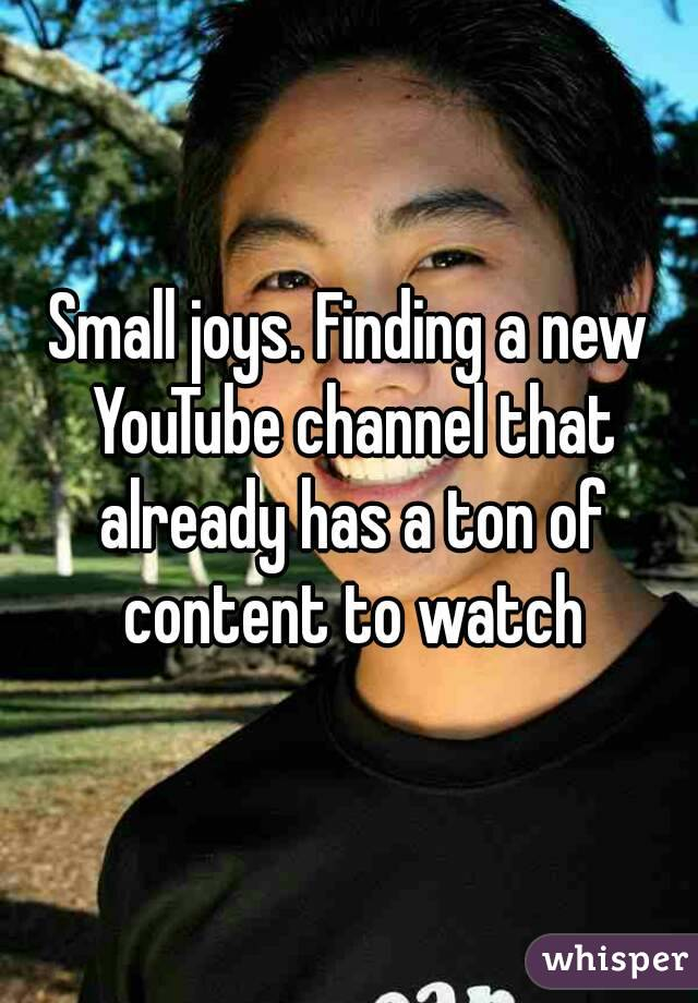 Small joys. Finding a new YouTube channel that already has a ton of content to watch
