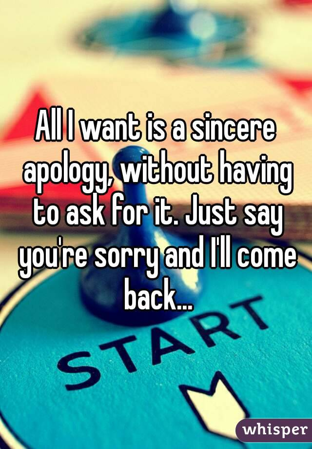 All I want is a sincere apology, without having to ask for it. Just say you're sorry and I'll come back...