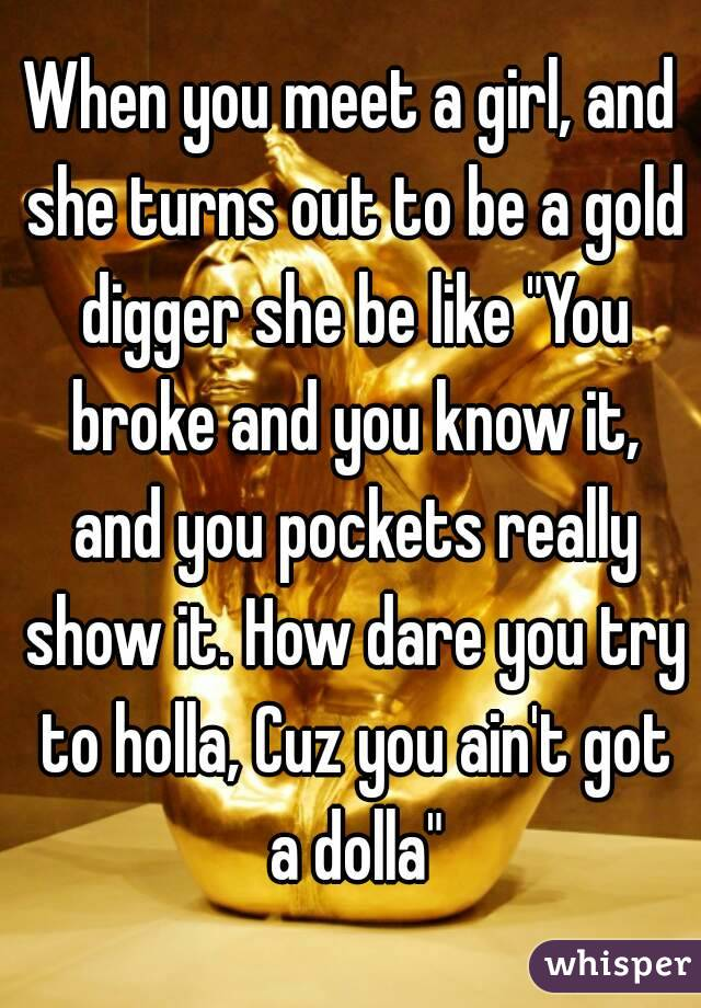 """When you meet a girl, and she turns out to be a gold digger she be like """"You broke and you know it, and you pockets really show it. How dare you try to holla, Cuz you ain't got a dolla"""""""