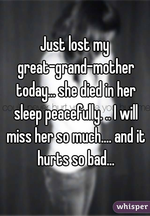 Just lost my great-grand-mother today... she died in her sleep peacefully. .. I will miss her so much.... and it hurts so bad...