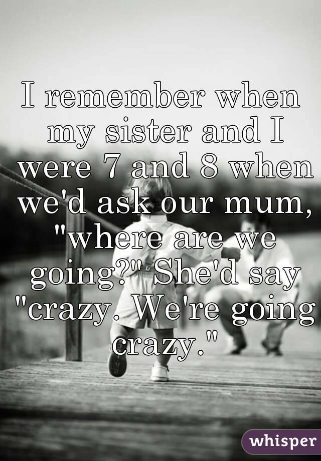 """I remember when my sister and I were 7 and 8 when we'd ask our mum, """"where are we going?"""" She'd say """"crazy. We're going crazy."""""""