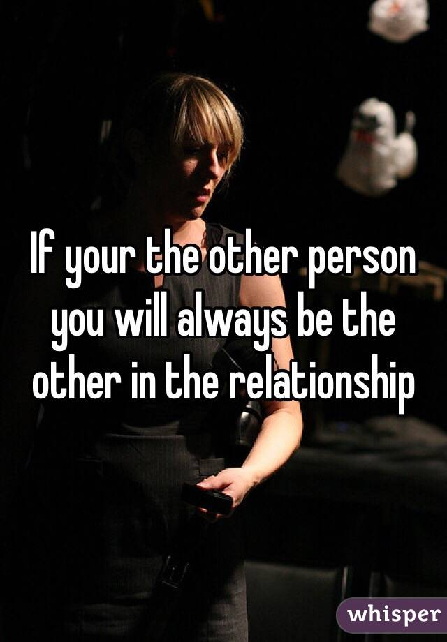 If your the other person you will always be the other in the relationship