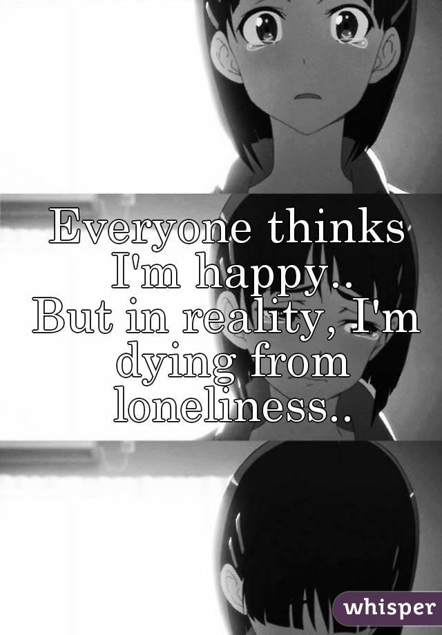 Everyone thinks I'm happy.. But in reality, I'm dying from loneliness..