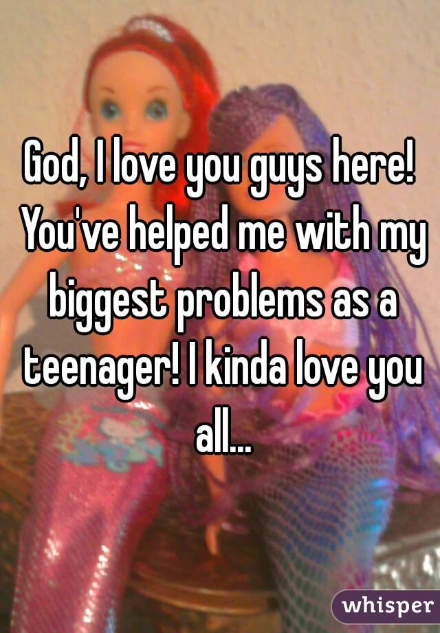 God, I love you guys here! You've helped me with my biggest problems as a teenager! I kinda love you all...