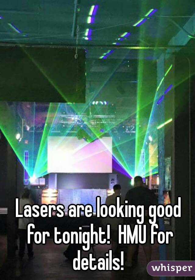 Lasers are looking good for tonight!  HMU for details!