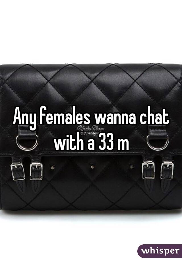 Any females wanna chat with a 33 m