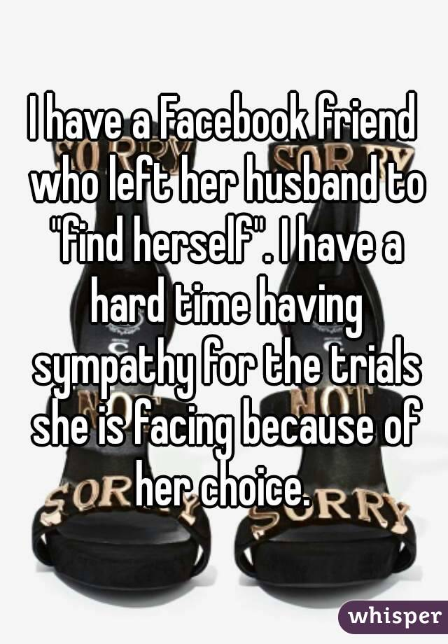 """I have a Facebook friend who left her husband to """"find herself"""". I have a hard time having sympathy for the trials she is facing because of her choice."""