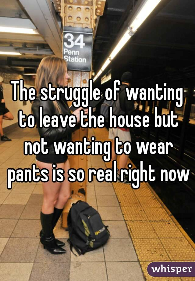 The struggle of wanting to leave the house but not wanting to wear pants is so real right now
