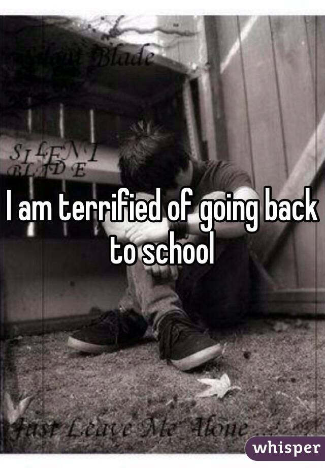 I am terrified of going back to school