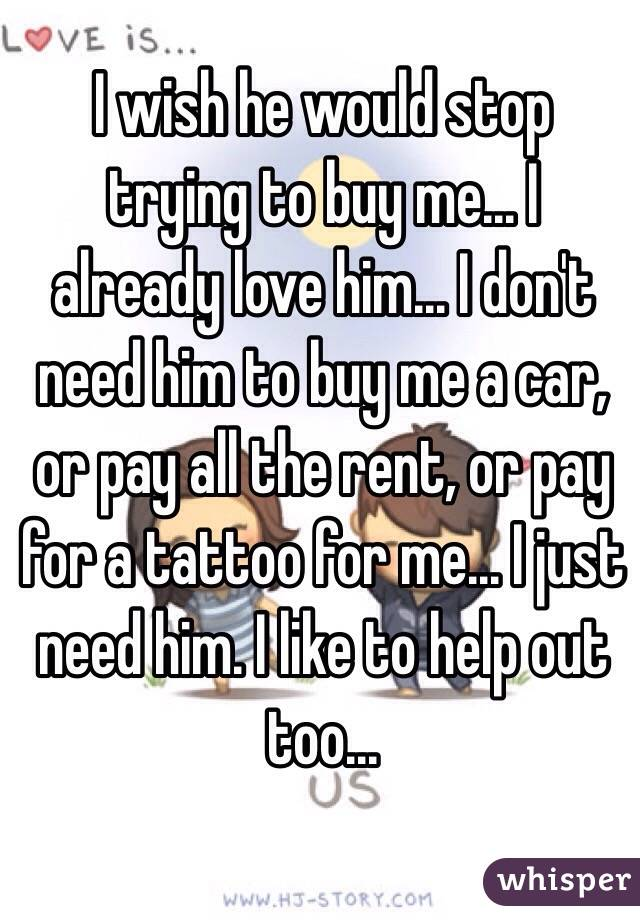 I wish he would stop trying to buy me... I already love him... I don't need him to buy me a car, or pay all the rent, or pay for a tattoo for me... I just need him. I like to help out too...