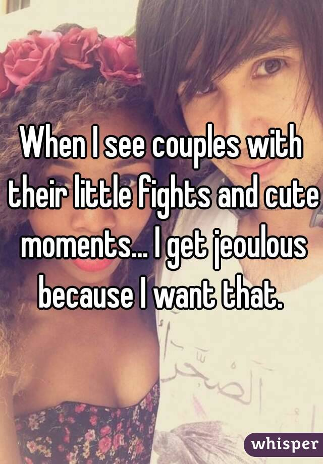When I see couples with their little fights and cute moments... I get jeoulous because I want that.