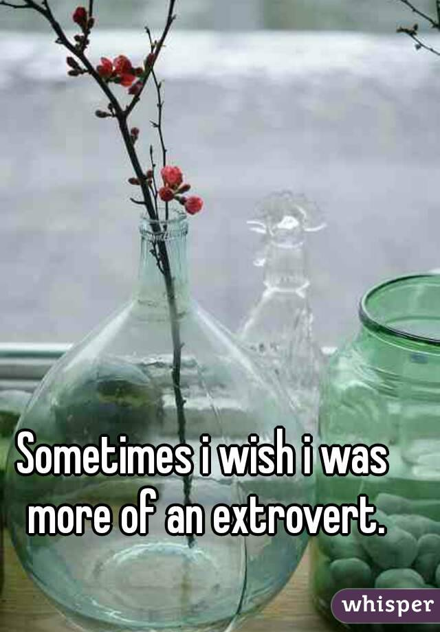 Sometimes i wish i was more of an extrovert.