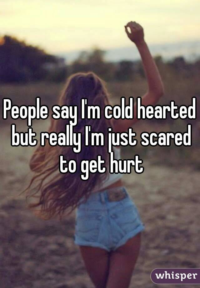 People say I'm cold hearted but really I'm just scared to get hurt