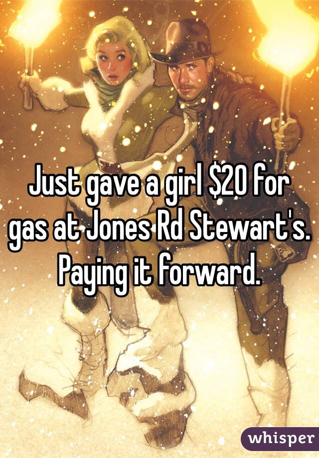 Just gave a girl $20 for gas at Jones Rd Stewart's. Paying it forward.