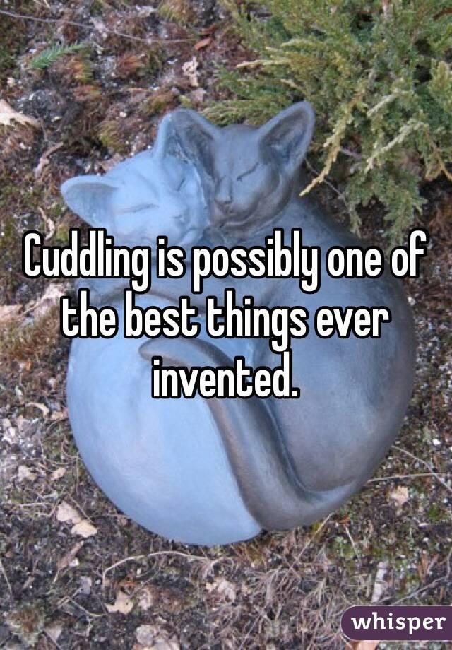 Cuddling is possibly one of the best things ever invented.