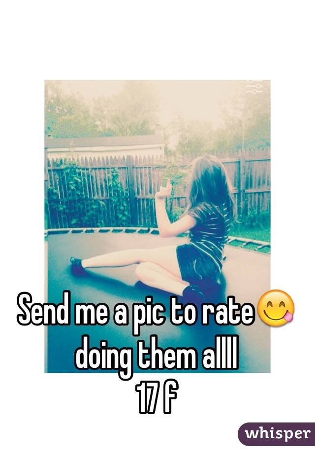 Send me a pic to rate😋 doing them allll 17 f