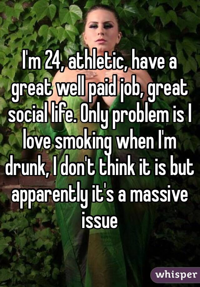 I'm 24, athletic, have a great well paid job, great social life. Only problem is I love smoking when I'm drunk, I don't think it is but apparently it's a massive issue