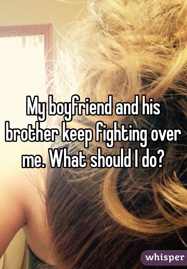 My boyfriend and his brother keep fighting over me. What should I do?