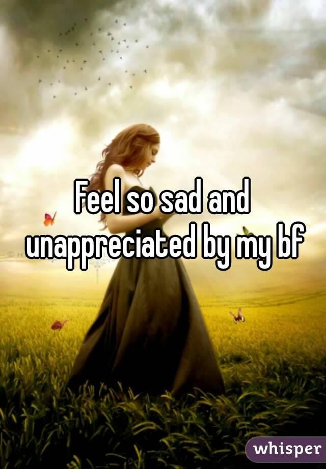 Feel so sad and unappreciated by my bf