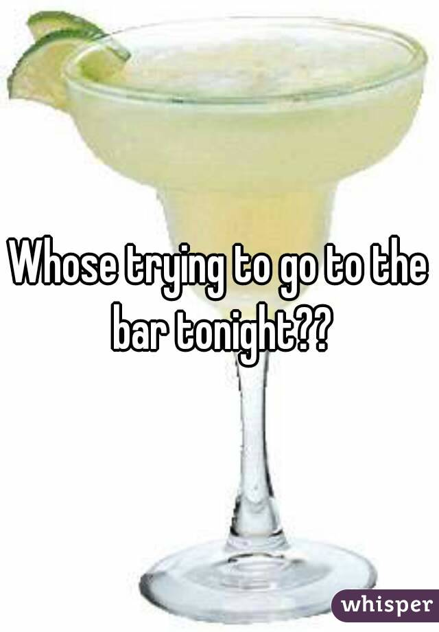 Whose trying to go to the bar tonight??