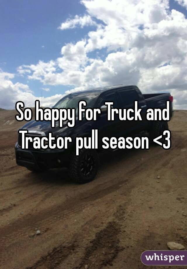 So happy for Truck and Tractor pull season <3