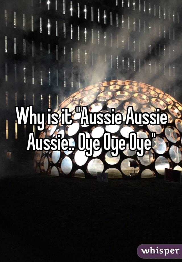 "Why is it ""Aussie Aussie Aussie.. Oye Oye Oye"""